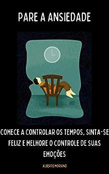PARE A ANSIEDADE: COMECE A CONTROLAR OS TEMPOS, SINTA-SE FELIZ E MELHORE O CONTROLE DE SUAS EMOÇÕES (AUTO-AJUDA E DESENVOLVIMENTO PESSOAL Livro 89) por [Alberto Moriano Uceda]
