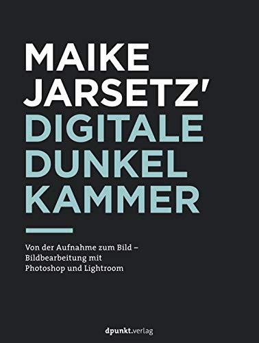 Maike Jarsetz' digitale Dunkelkammer: Von der Aufnahme zum Bild – Bildbearbeitung mit Photoshop und Lightroom