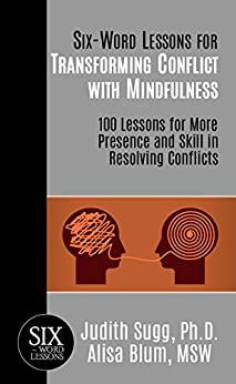 Six-Word Lessons for Transforming Conflict with Mindfulness: 100 Lessons for More Presence and Skill in Resolving Conflicts (The Six-Word Lessons Series Book 24) by [Judith Sugg, Alisa Blum]