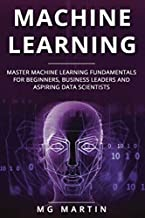 Machine Learning: Master Machine Learning Fundamentals for Beginners, Business Leaders and Aspiring Data Scientists