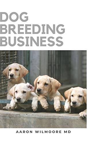 DOG BREEDING BUSINESS: The Step by Step Guide to Starting a Successful Dog Breeding Business, Puppy Care, and Dog Breeds for Breeding Dogs Profitably from Home