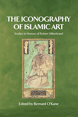 The Iconography of Islamic Art: Studies in Honour of Robert Hillenbrand