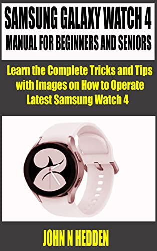 SAMSUNG GALAXY WATCH 4 MANUAL FOR BEGINNERS AND SENIORS: Learn the Complete Tricks and Tips with Images on how to Operate Latest Samsung Watch 4 (English Edition)