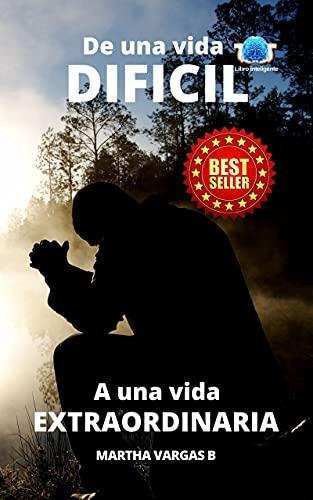 De una vida difícil a una vida extraordinaria (Spanish Edition)