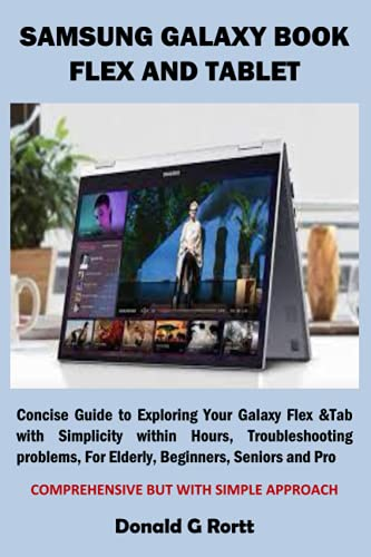 SAMSUNG GALAXY BOOK FLEX AND TABLET: Concise Guide to Exploring Your Galaxy Flex &Tab with Simplicity within Hours, Troubleshooting problems, For Elderly, Beginners, Seniors and Pro