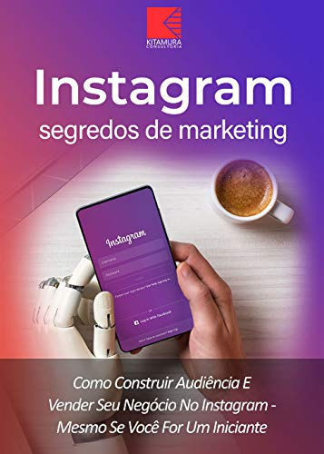 Instagram: Segredos De Marketing: Como Construir Audiência E Promover Seu Negócio No Instagram – Mesmo Se Você For Um Iniciante