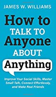 How to Talk to Anyone About Anything: Improve Your Social Skills, Master Small Talk, Connect Effortlessly, and Make Real Friends (Communication Skills Training)
