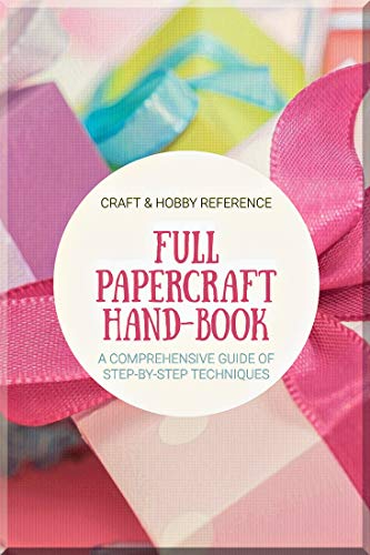Full Papercraft Handbook A Comprehensive Guide Of Step-by-step Techniques (English Edition)