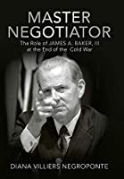 Master Negotiator: The Role of James A. Baker, III at the End of the Cold War