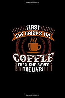 First She Drinks The Coffee Then She Saves The Lives: Lined Blank Notebook Journal With Funny Coffee And Sassy Sayings On Cover, Great Java Gifts For Coworkers And Employees