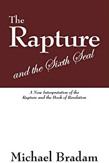 The Rapture and the Sixth Seal: A New Interpretation of the Rapture and the Book of Revelation