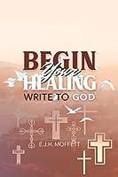 BEGIN Your HEALING: Write to God