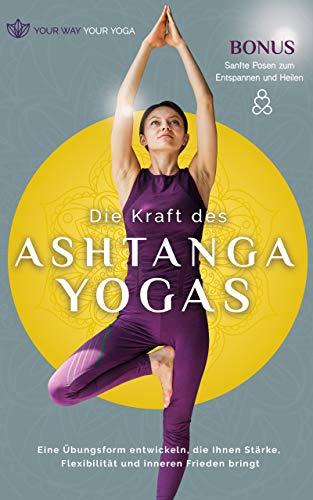 Die Kraft des Ashtanga-Yoga: Eine Übungsform entwickeln, die Ihnen Stärke, Flexibilität und inneren Frieden bringt (Die positive Kraft des Yoga) (German Edition)