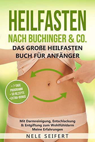 Heilfasten nach Buchinger & Co. Das große Heilfasten Buch für Anfänger: Mit Darmreinigung, Entschlackung & Entgiftung zum Wohlfühldarm. Meine Erfahrungen inkl. 7-Tage-Programm & 50 Rezepte & BONUS