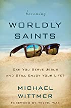 Becoming Worldly Saints: Can You Serve Jesus and Still Enjoy Your Life?