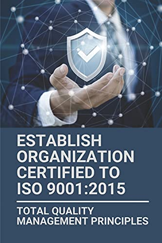 Compare Textbook Prices for Establish Organization Certified To ISO 9001:2015: Total Quality Management Principles: A Quality Management System  ISBN 9798527833195 by Gavigan, Violet