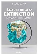 A l'aube de la 6e extinction - Comment habiter la Terre de Bruno David