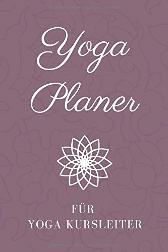 Yoga Planer für Yoga Kursleiter: Yoga Lehren und Unterrichten leicht gemacht • Logbuch für Yoga Kurse • Notizbuch Yoga • Yoga Kalender