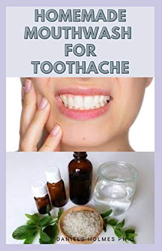 HOMEMADE MOUTHWASH FOR TOOTHACHE: Herbal,Home and Natural Remedies for Toothache Includes Easy To Prepare Mouthwash Recipes