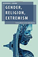 Gender, Religion, Extremism: Finding Women in Anti-radicalization (Oxford Studies in Gender and International Relations)