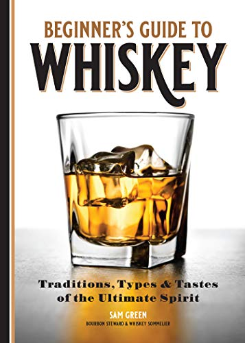 Beginner's Guide to Whiskey: Traditions, Types, and Tastes of the Ultimate Spirit