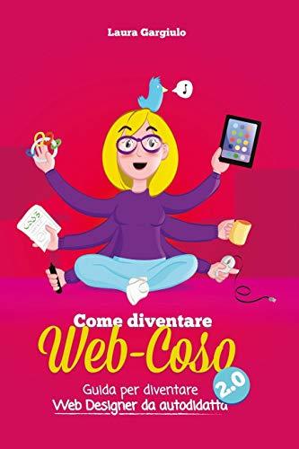 Come diventare web-coso 2.0: Guida per diventare webdesigner da autodidatta (Italian Edition)