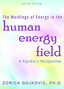 The Workings of Energy in the Human Energy Field: A Psychic's Perspective by [Zorica Gojkovic PhD]