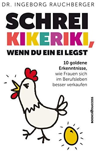 Schrei Kikeriki, wenn du ein Ei legst: 10 Goldene Erkenntnisse, wie Frauen sich im Berufsleben besser verkaufen