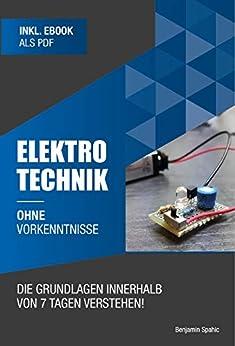 Elektrotechnik ohne Vorkenntnisse: Die Grundlagen innerhalb von 7 Tagen verstehen (Ohne Vorkenntnisse zum Ingenieur) (German Edition) by [Benjamin Spahic]