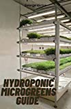 Hydroponic MicroGreens Guide : The Complete Leads and Techniques to Cultivating Fruits, Herbs, Vegetables And All the Secrets To Create Your Gardening System
