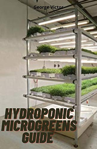 Hydroponic MicroGreens Guide : The Complete Leads and Techniques to Cultivating Fruits, Herbs, Vegetables And All the Secrets To Create Your Gardening System (English Edition)