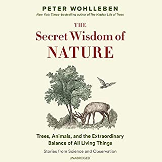 The Secret Wisdom of Nature     Trees, Animals, and the Extraordinary Balance of All Living Things; Stories from Science and Observation (The Mysteries of Nature Trilogy, Book 3)              Written by:                                                                                                                                 Peter Wohlleben,                                                                                        Jane Billinghurst - translator                               Narrated by:                                                                                                                                 Sean Barrett                      Length: 6 hrs and 43 mins     Not rated yet     Overall 0.0