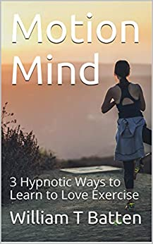 Motion Mind: 3 Hypnotic Ways to Learn to Love Exercise by [William Batten]