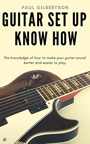 Guitar Set Up Know How: The knowledge of how to make your guitar sound better and easier to play (English Edition)