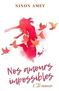 Nos amours impossibles, tome 1 : Te sauver par Ninon Amey