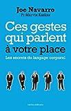 CES GESTES QUI PARLENT ? VOTRE PLACE - LES SECRETS DU LANGAGE CORPOREL by JOE NAVARRO