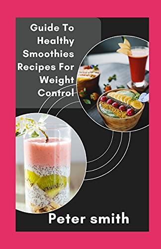 Guide To Healthy Smoothies Recipes For Weight Control: Learn To Make Nutritious Smoothies For Healthy Choice