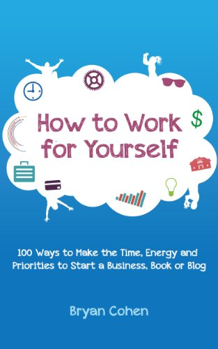 How to Work for Yourself: 100 Ways to Make the Time, Energy and Priorities to Start a Business, Book or Blog by [Bryan Cohen]