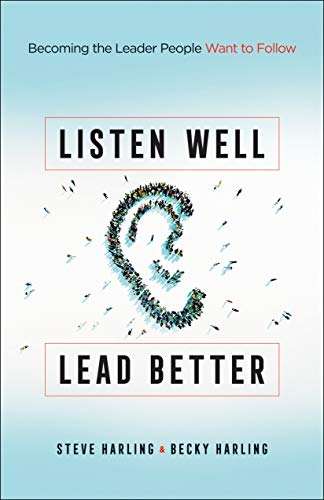 Listen Well, Lead Better: Becoming the Leader People Want to Follow by [Steve Harling, Becky Harling]