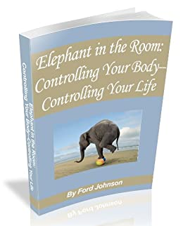 Elephant in the Room: Controlling Your Body-Controlling Your Life by [Ford Johnson]