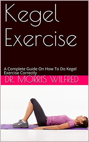 Kegel Exercise: A Complete Guide On How To Do Kegel Exercise Correctly (English Edition)