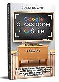 Google Classroom e G Suite: Guida completa su come migliorare la qualità delle tue lezioni e trarre vantaggio dall'apprendimento a distanza nel 2021. 2 libri in 1