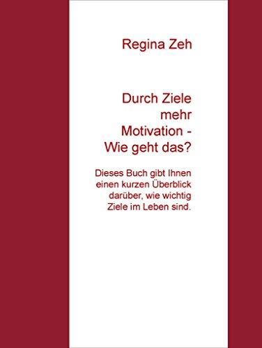Durch Ziele mehr Motivation - Wie geht das?: Dieses Buch gibt Ihnen einen kurzen Überblick darüber, wie wichtig Ziele im Leben sind.