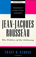 Jean-Jacques Rousseau: The Politics of the Ordinary (Modernity and Political Thought)