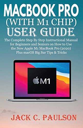 MACBOOK PRO (WITH M1 CHIP) USER GUIDE: The Complete Step By Step Instructional Manual for Beginners and Seniors on How to Use the New Apple M1 MacBook Pro (2020) Plus macOS Big Sur Tips & Tricks