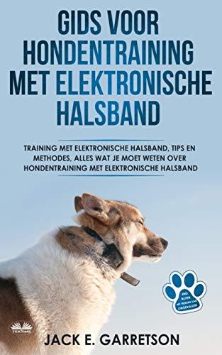 Gids Voor Hondentraining Met Elektronische Halsband: Training Met Elektronische Halsband, Tips En Methodes, Alles Wat Je Moet Weten Over Hondentraining