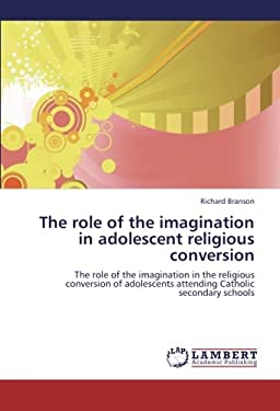 The role of the imagination in adolescent religious conversion: The role of the imagination in the religious conversion of adolescents attending Catholic secondary schools