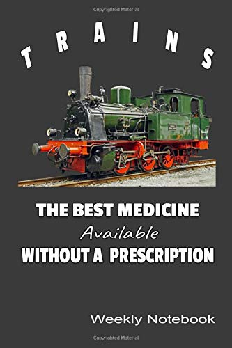 Trains The Best Medicine Available Without A Prescription Weekly Notebook: 2020 Calendar, Steam Locomotive Image Undated Daily Journal Gift For These Who Love Vintage Railroad Trains.