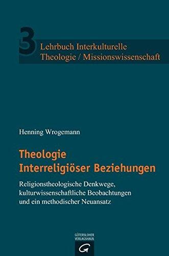 Lehrbuch Interkulturelle Theologie / Missionswissenschaft: Theologie Interreligiöser Beziehungen: Religionstheologische Denkwege, kulturwissenschaftliche Anfragen und ein methodischer Neuansatz