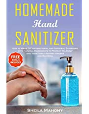 Homemade Hand Sanitizer: How to Make DIY Antibacterial and Antiviral Sanitizers with Natural Ingredients to Protect Yourself and Your Family Against Viruses and Bacteria